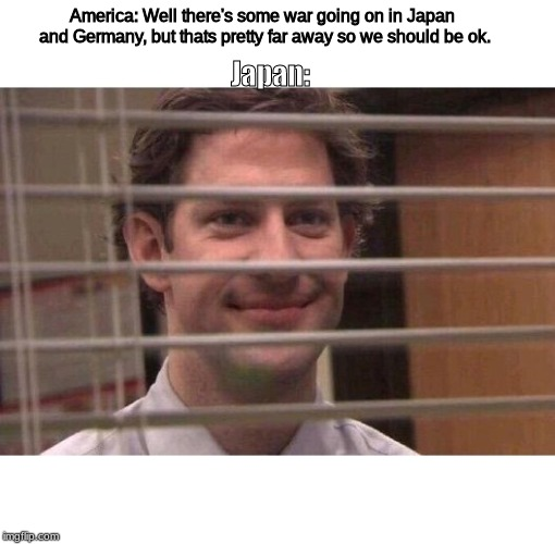 Jim Office Blinds | America: Well there's some war going on in Japan and Germany, but thats pretty far away so we should be ok. Japan: | image tagged in jim office blinds | made w/ Imgflip meme maker