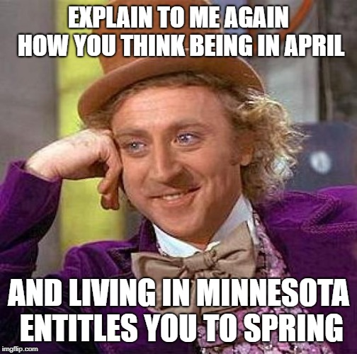Minnesota Entitlements | EXPLAIN TO ME AGAIN HOW YOU THINK BEING IN APRIL AND LIVING IN MINNESOTA ENTITLES YOU TO SPRING | image tagged in memes,creepy condescending wonka,snow,minnesota,springtime | made w/ Imgflip meme maker