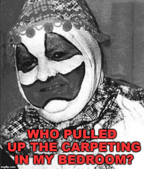John Wayne Gacy | WHO PULLED UP THE CARPETING IN MY BEDROOM? | image tagged in john wayne gacy | made w/ Imgflip meme maker