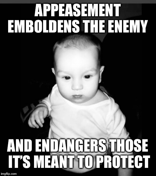 APPEASEMENT EMBOLDENS THE ENEMY AND ENDANGERS THOSE IT'S MEANT TO PROTECT | image tagged in appeasement,skeptical baby,angry baby | made w/ Imgflip meme maker