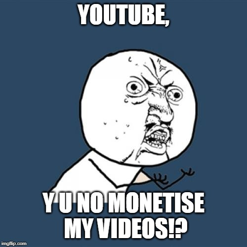 Y U No Meme | YOUTUBE, Y U NO MONETISE MY VIDEOS!? | image tagged in memes,y u no | made w/ Imgflip meme maker