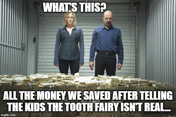Breaking bad money | WHAT'S THIS? ALL THE MONEY WE SAVED AFTER TELLING THE KIDS THE TOOTH FAIRY ISN'T REAL... | image tagged in breaking bad money | made w/ Imgflip meme maker