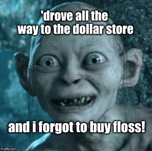 Gollum |  'drove all the way to the dollar store; and i forgot to buy floss! | image tagged in memes,gollum | made w/ Imgflip meme maker
