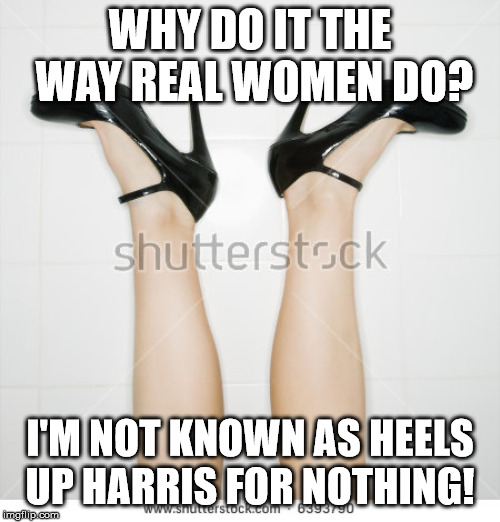Heels Up Harris | WHY DO IT THE WAY REAL WOMEN DO? I'M NOT KNOWN AS HEELS UP HARRIS FOR NOTHING! | image tagged in heels | made w/ Imgflip meme maker