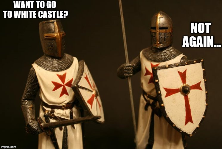 Even Crusaders Can Only Take So Much | WANT TO GO TO WHITE CASTLE? NOT AGAIN... | image tagged in funny,knights templar,white castle,hungry,not again,crusader | made w/ Imgflip meme maker