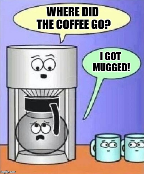 coffee mugging | WHERE DID THE COFFEE GO? I GOT MUGGED! | image tagged in cartoon,mugging,coffee | made w/ Imgflip meme maker