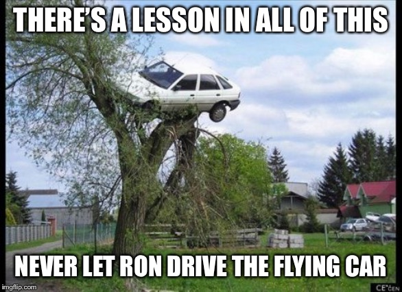 Secure Parking | THERE'S A LESSON IN ALL OF THIS NEVER LET RON DRIVE THE FLYING CAR | image tagged in memes,secure parking | made w/ Imgflip meme maker