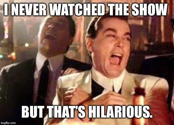 And then he said .... | I NEVER WATCHED THE SHOW BUT THAT'S HILARIOUS. | image tagged in and then he said | made w/ Imgflip meme maker