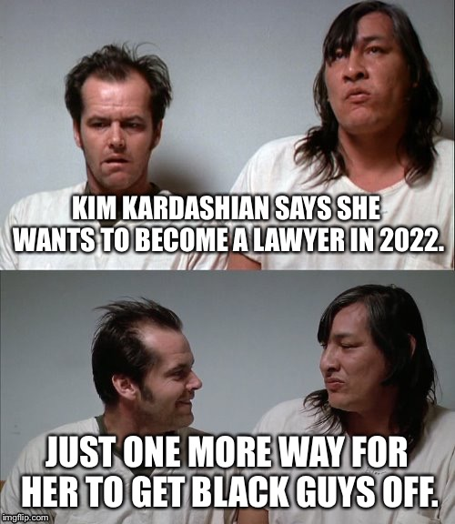 Kim Kardashian the lawyer | KIM KARDASHIAN SAYS SHE WANTS TO BECOME A LAWYER IN 2022. JUST ONE MORE WAY FOR HER TO GET BLACK GUYS OFF. | image tagged in bad joke jack,memes,kim kardashian,lawyer,black,pun | made w/ Imgflip meme maker