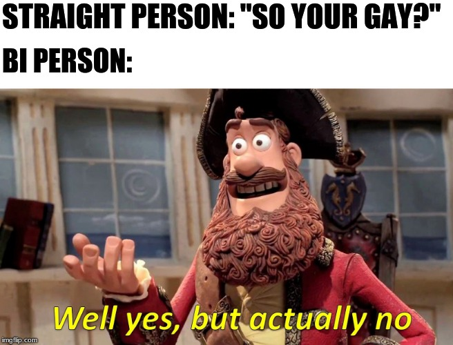 "Well yes but actually no | STRAIGHT PERSON: ""SO YOUR GAY?"" BI PERSON: 