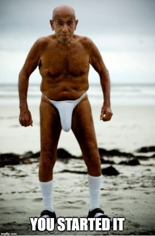 old guy in speedo | YOU STARTED IT | image tagged in old guy in speedo | made w/ Imgflip meme maker