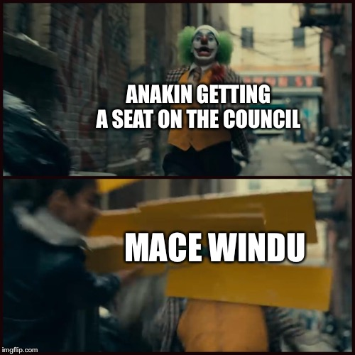 Joker | ANAKIN GETTING A SEAT ON THE COUNCIL MACE WINDU | image tagged in joker,PrequelMemes | made w/ Imgflip meme maker