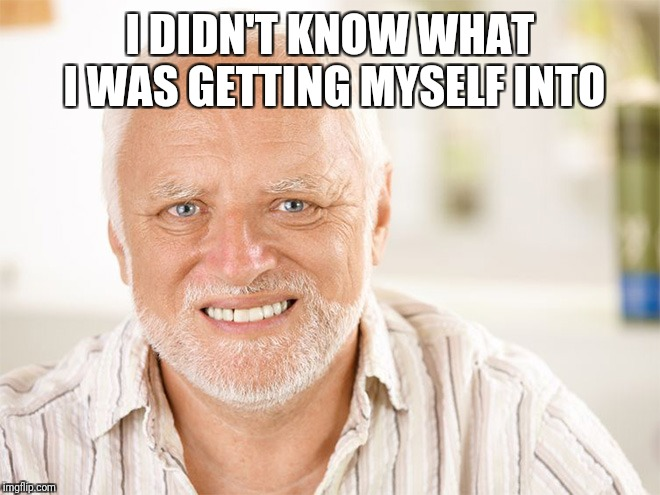 Awkward smiling old man | I DIDN'T KNOW WHAT I WAS GETTING MYSELF INTO | image tagged in awkward smiling old man | made w/ Imgflip meme maker