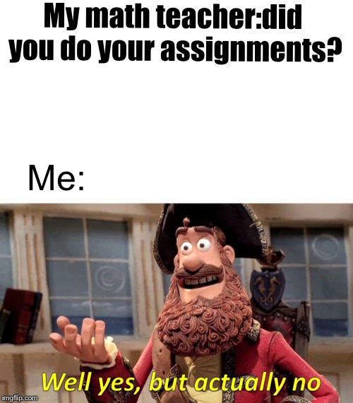 Well yes but actually no | My math teacher:did you do your assignments? Me: | image tagged in well yes but actually no,school | made w/ Imgflip meme maker