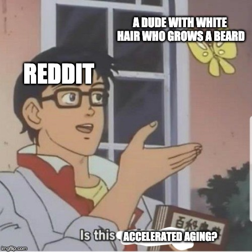 Butterfly man | REDDIT ACCELERATED AGING? A DUDE WITH WHITE HAIR WHO GROWS A BEARD | image tagged in butterfly man,memes | made w/ Imgflip meme maker