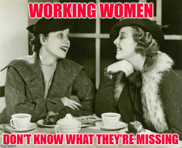 High Society Women | WORKING WOMEN DON'T KNOW WHAT THEY'RE MISSING | image tagged in vintage gossip,women,ladies,memes,marriage,society | made w/ Imgflip meme maker