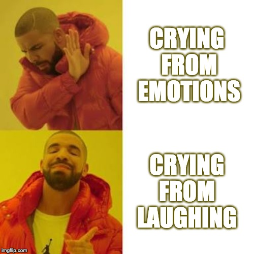 Crying from emotions, NAH! | CRYING FROM EMOTIONS CRYING FROM  LAUGHING | image tagged in drake no/yes | made w/ Imgflip meme maker
