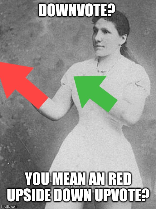 overly manly woman | DOWNVOTE? YOU MEAN AN RED UPSIDE DOWN UPVOTE? | image tagged in overly manly woman | made w/ Imgflip meme maker