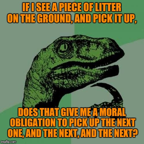 Logically,  I see no reason why it should. But it feels like it does. | IF I SEE A PIECE OF LITTER ON THE GROUND, AND PICK IT UP, DOES THAT GIVE ME A MORAL OBLIGATION TO PICK UP THE NEXT ONE, AND THE NEXT, AND TH | image tagged in memes,philosoraptor,earth day,environment,clean,duty | made w/ Imgflip meme maker