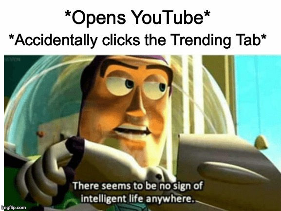 You gotta go deep to find quality content! | *Opens YouTube* *Accidentally clicks the Trending Tab* | image tagged in memes,funny,dank memes,buzz lightyear,youtube,normies | made w/ Imgflip meme maker
