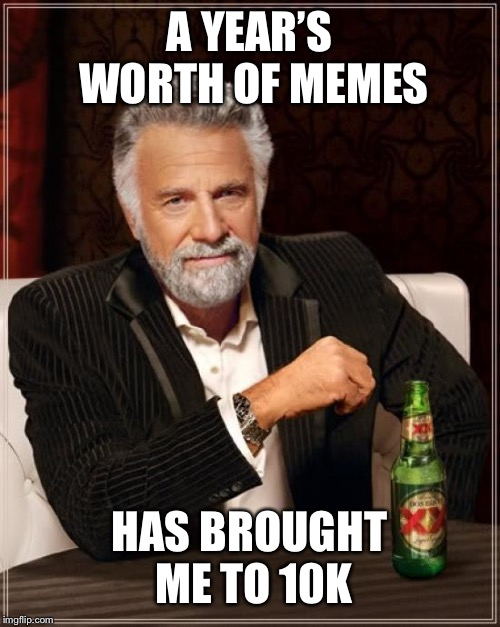 The Most Interesting Man In The World Meme | A YEAR'S WORTH OF MEMES HAS BROUGHT ME TO 10K | image tagged in memes,the most interesting man in the world | made w/ Imgflip meme maker