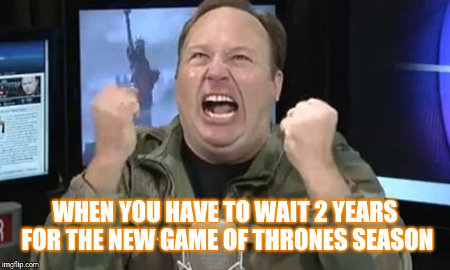 Alex Jones | WHEN YOU HAVE TO WAIT 2 YEARS FOR THE NEW GAME OF THRONES SEASON | image tagged in alex jones | made w/ Imgflip meme maker