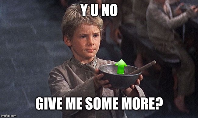 Oliver twist  | Y U NO GIVE ME SOME MORE? | image tagged in oliver twist | made w/ Imgflip meme maker