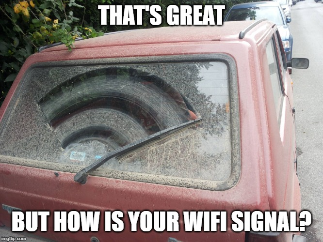 Dirty Car | THAT'S GREAT BUT HOW IS YOUR WIFI SIGNAL? | image tagged in dirty car | made w/ Imgflip meme maker