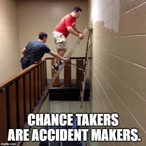 Ladder Safety  | CHANCE TAKERS ARE ACCIDENT MAKERS. | image tagged in ladder safety | made w/ Imgflip meme maker