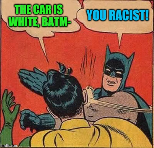 Batman Slapping Robin Meme | THE CAR IS WHITE, BATM- YOU RACIST! | image tagged in memes,batman slapping robin | made w/ Imgflip meme maker