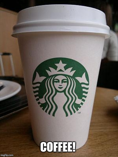 starbucks | COFFEE! | image tagged in starbucks | made w/ Imgflip meme maker