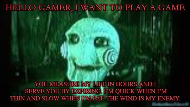 I want to play a game |  HELLO GAMER, I WANT TO PLAY A GAME; YOU MEASURE MY LIFE IN HOURS AND I SERVE YOU BY EXPIRING. I'M QUICK WHEN I'M THIN AND SLOW WHEN I'M FAT. THE WIND IS MY ENEMY. | image tagged in jigsaw,riddle,saw | made w/ Imgflip meme maker