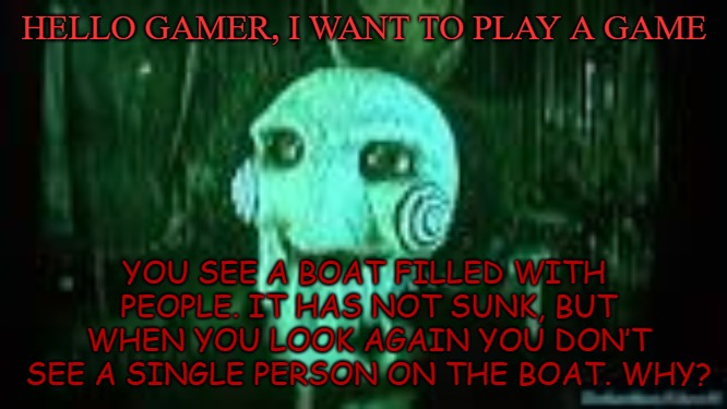 Let's play | HELLO GAMER, I WANT TO PLAY A GAME YOU SEE A BOAT FILLED WITH PEOPLE. IT HAS NOT SUNK, BUT WHEN YOU LOOK AGAIN YOU DON'T SEE A SINGLE PERSON | image tagged in jigsaw,saw,riddle | made w/ Imgflip meme maker