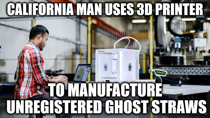 Unregistered ghost straws | CALIFORNIA MAN USES 3D PRINTER TO MANUFACTURE UNREGISTERED GHOST STRAWS | image tagged in plastic straws,straw ban,california | made w/ Imgflip meme maker