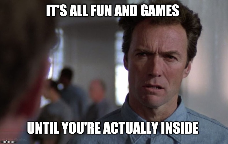 Clint Eastwood Alcatraz | IT'S ALL FUN AND GAMES UNTIL YOU'RE ACTUALLY INSIDE | image tagged in clint eastwood alcatraz | made w/ Imgflip meme maker