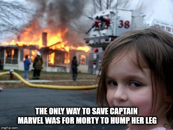 Disaster Girl Meme | THE ONLY WAY TO SAVE CAPTAIN MARVEL WAS FOR MORTY TO HUMP HER LEG | image tagged in memes,disaster girl | made w/ Imgflip meme maker
