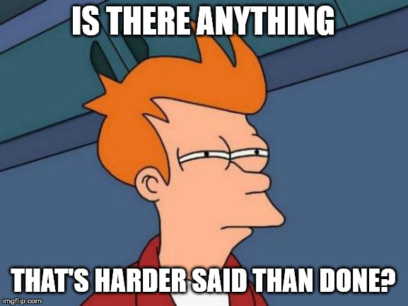 Life's biggest questions | IS THERE ANYTHING THAT'S HARDER SAID THAN DONE? | image tagged in memes,futurama fry | made w/ Imgflip meme maker