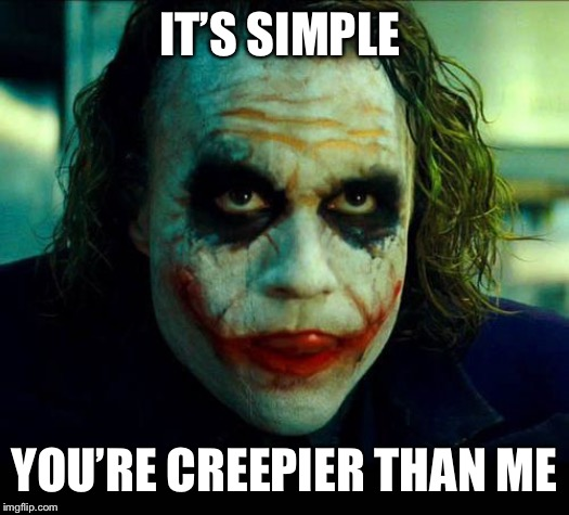 Joker. It's simple we kill the batman | IT'S SIMPLE YOU'RE CREEPIER THAN ME | image tagged in joker it's simple we kill the batman | made w/ Imgflip meme maker