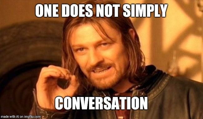One Does Not Simply Meme | ONE DOES NOT SIMPLY CONVERSATION | image tagged in memes,one does not simply | made w/ Imgflip meme maker