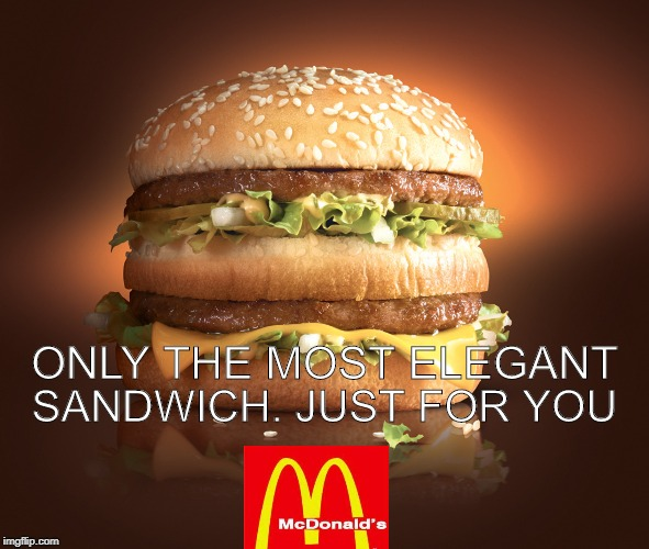 big mac | ONLY THE MOST ELEGANT SANDWICH. JUST FOR YOU | image tagged in big mac | made w/ Imgflip meme maker