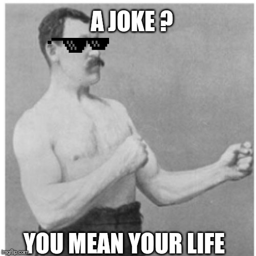 Overly Manly Man Meme | A JOKE ? YOU MEAN YOUR LIFE | image tagged in memes,overly manly man | made w/ Imgflip meme maker