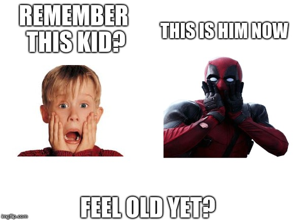 Then and now | REMEMBER THIS KID? FEEL OLD YET? THIS IS HIM NOW | image tagged in home alone,deadpool,memes | made w/ Imgflip meme maker