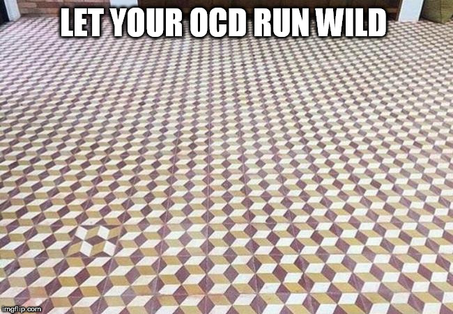 ocd |  LET YOUR OCD RUN WILD | image tagged in ocd | made w/ Imgflip meme maker