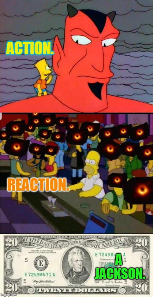 oh the deviltry of it all. | ACTION. A JACKSON. REACTION. | image tagged in bart simpson,the devil,black hole photo,20 dollar bill,just physics,meme like you mean it | made w/ Imgflip meme maker