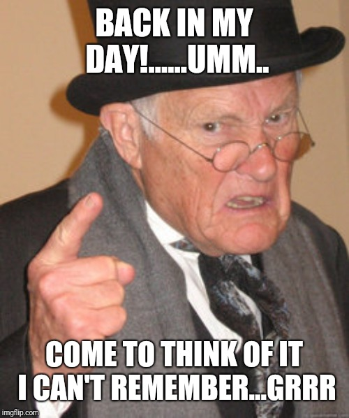 Back In My Day Meme | BACK IN MY DAY!......UMM.. COME TO THINK OF IT I CAN'T REMEMBER...GRRR | image tagged in memes,back in my day | made w/ Imgflip meme maker