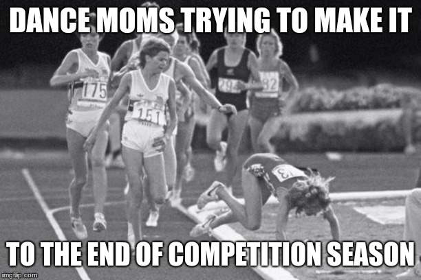 DANCE MOMS TRYING TO MAKE IT TO THE END OF COMPETITION SEASON | image tagged in stumbling in the race | made w/ Imgflip meme maker