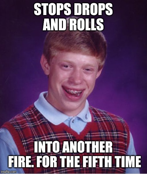 Bad Luck Brian Meme |  STOPS DROPS AND ROLLS; INTO ANOTHER FIRE. FOR THE FIFTH TIME | image tagged in memes,bad luck brian | made w/ Imgflip meme maker
