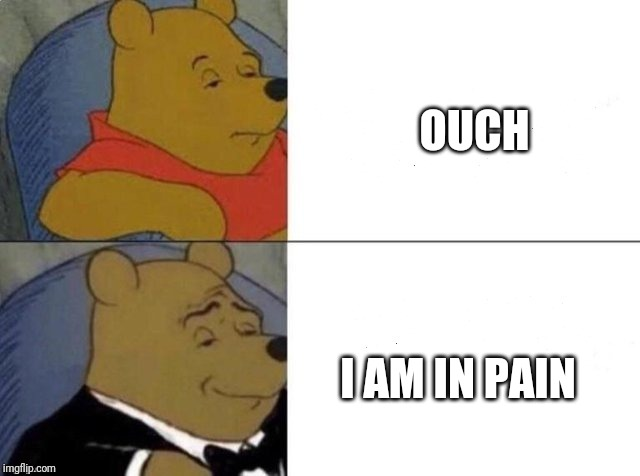 Tuxedo winnie the pooh | OUCH I AM IN PAIN | image tagged in memes,tuxedo winnie the pooh,ouch,pain | made w/ Imgflip meme maker