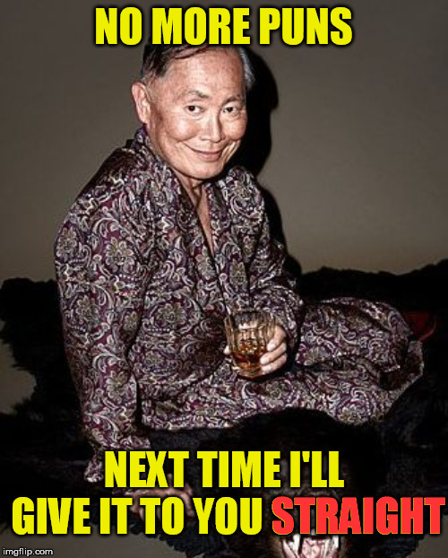 George Takei | NO MORE PUNS NEXT TIME I'LL GIVE IT TO YOU STRAIGHT STRAIGHT | image tagged in george takei | made w/ Imgflip meme maker