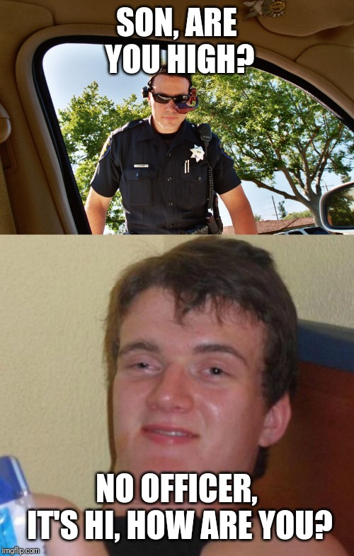 SON, ARE YOU HIGH? NO OFFICER, IT'S HI, HOW ARE YOU? | image tagged in memes,10 guy | made w/ Imgflip meme maker
